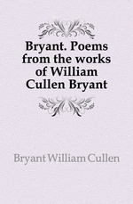 Bryant. Poems from the works of William Cullen Bryant