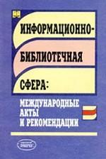 Информационно-библиотечная сфера: международные акты и рекомендации. Сборник справочно-нормативных и рекомендательных материалов