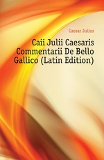 Caii Julii Caesaris Commentarii De Bello Gallico (Latin Edition)