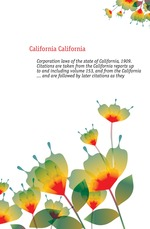 Corporation laws of the state of California, 1909. Citations are taken from the California reports up to and including volume 153, and from the California ... and are followed by later citations as they