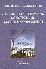 Легкие металлические конструкции зданий и сооружений: разработка конструкций, исследования, расчет, изготовление, монтаж