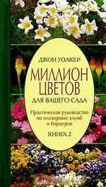 Миллион цветов для Вашего сада: Практическое руководство по планировке клумб и бордюров. Книга 2