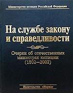На службе закону и справедливости. Очерки об отечественных министрах юстиции (1802 - 2002)