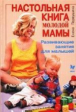 Настольная книга молодой мамы. Развивающие занятия для малышей