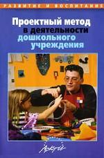 Проектный метод в деятельности дошкольных образовательных учреждений. Пособие для руководителей и практических работников ДОУ