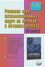 Алгебра. 11 класс. Решение всех экзаменационных задач по алгебре и началам анализа