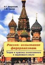 Россия: испытание федерализмом. Теория и практика отечественного и зарубежного опыта