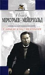 Сначала я был маленьким. Книга о родителях - Василии Меркурьеве и Ирине Мейерхольд