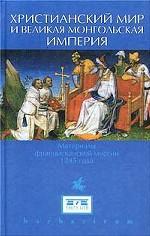 """Христианский мир и """"Великая Монгольская империя"""". Материалы францисканской миссии 1245 года"""