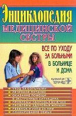Энциклопедия медицинской сестры. Все по уходу за больными в больнице и дома