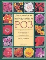 Энциклопедия по выращиванию роз. Рекомендации по выращиванию роз и описание важнейших сортов