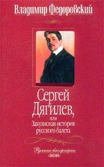 Сергей Дягилев или Закулисная история русского балета