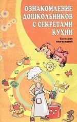 Ознакомление дошкольников с секретами кухни. Сценарии игр-занятий