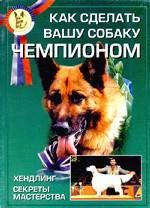 Как сделать вашу собаку чемпионом. Хэндлинг. Секреты мастерства