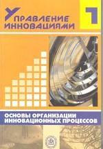 Управление инновациями. Книга 1. Основы организации инновационных процессов