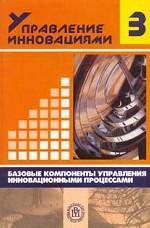 Управление инновациями. Книга 3. Базовые компоненты управления инновационными процессами