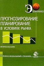 Прогнозирование и планирование в условиях рынка. Учебное пособие для студентов и преподавателей экономических ВУЗов