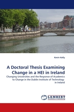 A Doctoral Thesis Examining Change in a HEI in Ireland. Changing Universities and the Response of Academics to Change in the Dublin Institute of Technology in Ireland