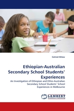 Ethiopian-Australian Secondary School Students' Experiences. An Investigation of Ethiopian and Ethio-Australian Secondary School Students' School Experiences in Melbourne