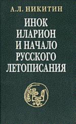 Инок Иларион и начало русского летописания. Исследования и тексты