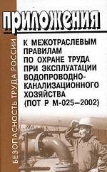 Приложения к Межотраслевым правилам по охране труда при эксплуатации водопроводно-канализационного хозяйства. ПОТ Р М-025-2002