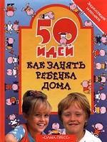 50 идей как занять ребенка дома. Энциклопедия интеллекта