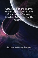 Catalogue of the plants under cultivation in the Government Botanic Garden, Adelaide, South Australia