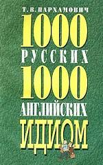 1000 русских и 1000 английских идиом = Dictionary of 1000 Russian 1000 English Idioms