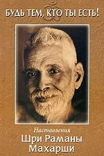 Будь тем, кто ты есть! Наставления Шри Раманы Махарши