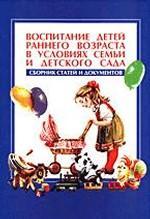 Воспитание детей раннего возраста в условиях семьи и детского сада: сборник статей и документов