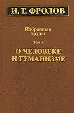 Избранные труды. В 3 томах. Том 3. О человеке и гуманизме