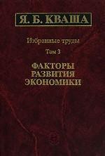 Я. Б. Кваша. Избранные труды в 3 томах. Том 3. Факторы развития экономики
