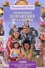 Любимые домашние праздники: 5000 советов по этикету и проведению праздников и застолий в кругу семьи