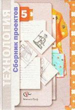 """Сборник проектов по кусу """"Технология-5"""". 5 класс"""