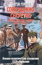 Совершенно секретно. Альянс Москва - Берлин 1920 - 1933 гг. Военно-политические отношения СССР-Германия