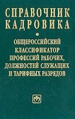 Справочник кадровика. Общероссийский классификатор профессий рабочих, должностей служащих и тарифных разрядов