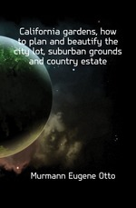 California gardens, how to plan and beautify the city lot, suburban grounds and country estate