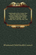 Child health in Erie County, New York. The report of a brief co-operative inquiry into conditions relating to child health and the agencies for dealing ... of Erie County, New York, Nov.-Dec., 1921