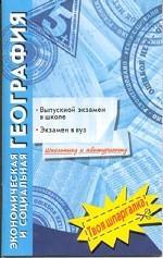 Экономическая и социальная география. Выпускной экзамен в школе, экзамен в вуз: Школьнику и абитурие