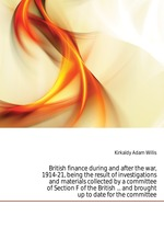 British finance during and after the war, 1914-21, being the result of investigations and materials collected by a committee of Section F of the British ... and brought up to date for the committee