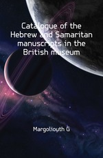 Catalogue of the Hebrew and Samaritan manuscripts in the British museum