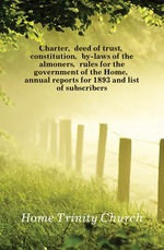 Charter, deed of trust, constitution, by-laws of the almoners, rules for the government of the Home, annual reports for 1893 and list of subscribers