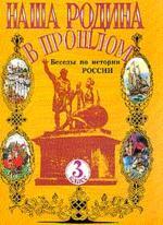 Наша Родина в прошлом: Беседы по истории России для 3 класса четырехлетней начальной школы