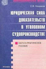 Юридическая сила доказательств в уголовном судопроизводстве: Научно-практическое пособие