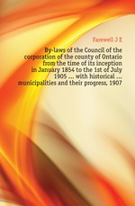 By-laws of the Council of the corporation of the county of Ontario from the time of its inception in January 1854 to the 1st of July 1905 ... with historical ... municipalities and their progress, 1907