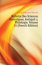 Bulletin Des Sciences Historiques, Antiquit?s, Philologie, Volume 15 (French Edition)