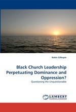 Black Church Leadership Perpetuating Dominance and Oppression?. Questioning the Unquestionable