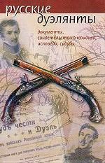 Русские дуэлянты: документы, свидетельства очевидцев, исповеди, судьбы