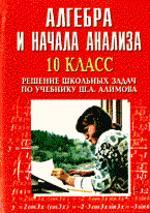 Алгебра и начала анализа. Решение школьных задач по учебнику Ш.А. Алимова, 10 класс