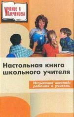 Настольная книга школьного учителя. Испытание школой: ребенок и учитель